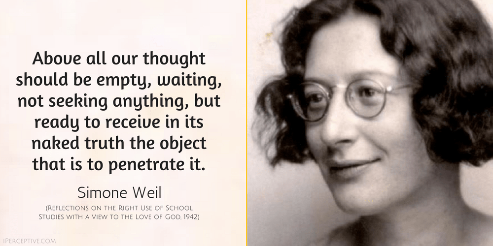 Simone Weil Quote: Above all our thought should be empty, waiting, not seeking anything, but ready to receive in its naked truth the object that is to penetrate it.