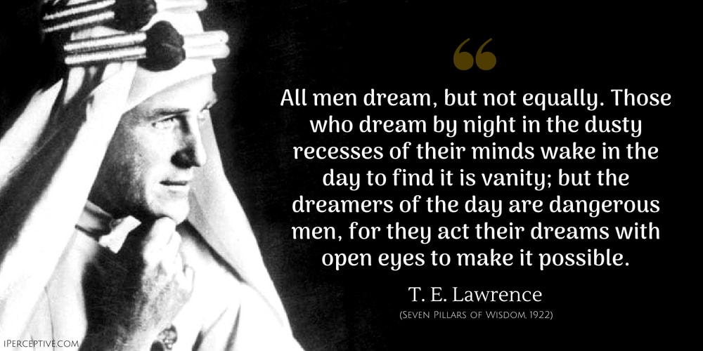 T. E. Lawrence Quote: All men dream: but not equally. Those who dream by night in the dusty recesses of their minds wake in the day to find that it was vanity: but the dreamers of the day are dangerous men, for they may act their dream with open eyes, to make it possible. This I did.