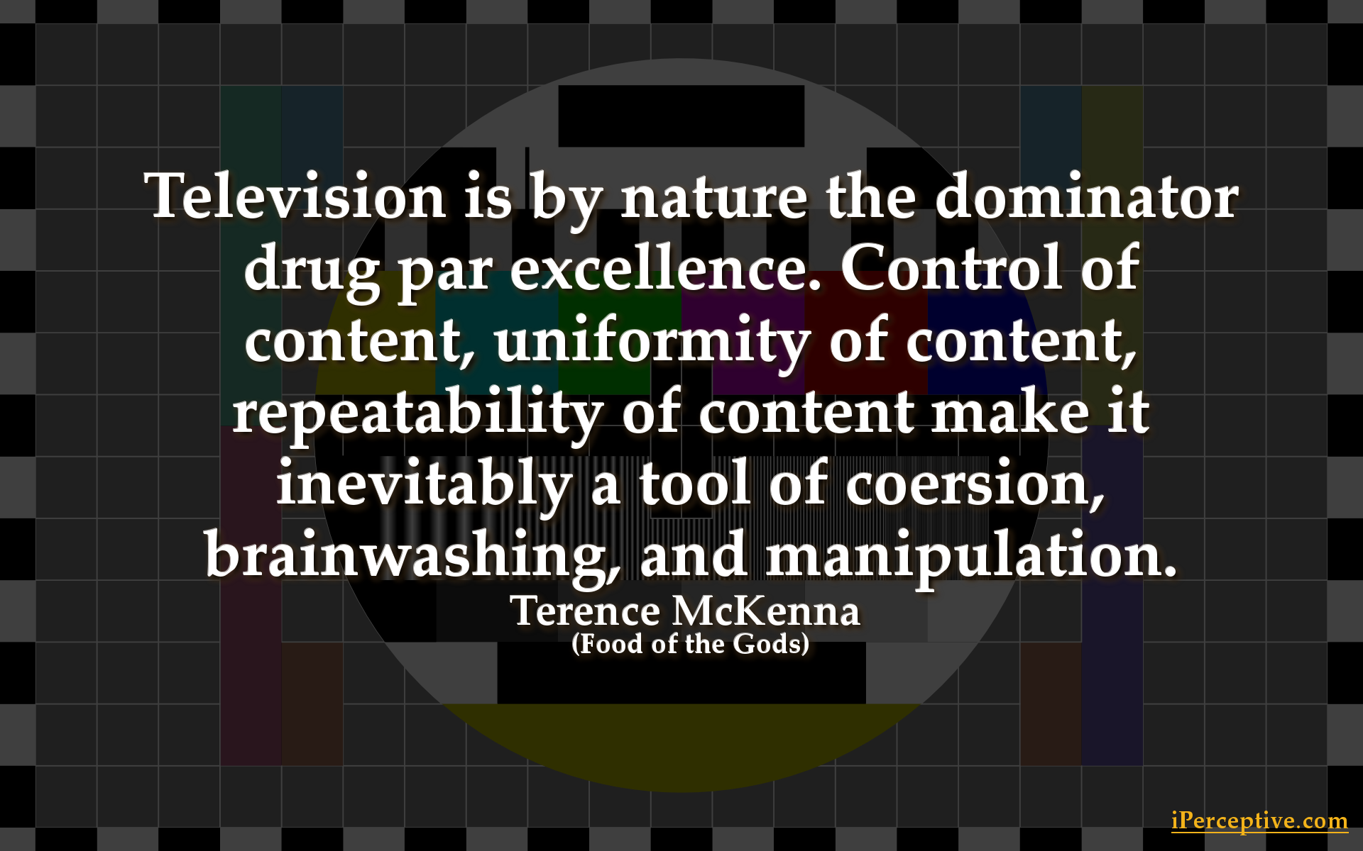 Terence McKenna Quote: Television is by natuer the dominator drug par excellence. control of content...