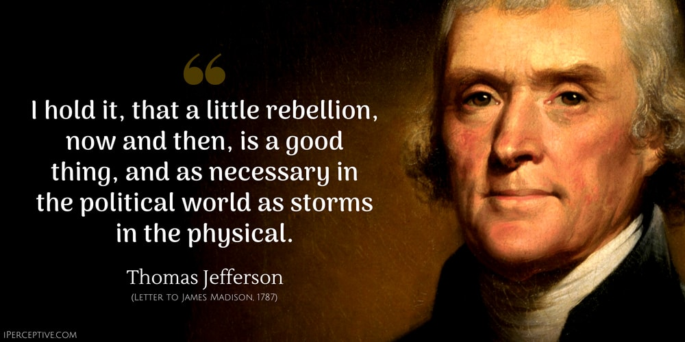 Thomas Jefferson Quote: I hold it, that a little rebellion, now and then, is a good thing, and necessary in the political world as storms in the physical.
