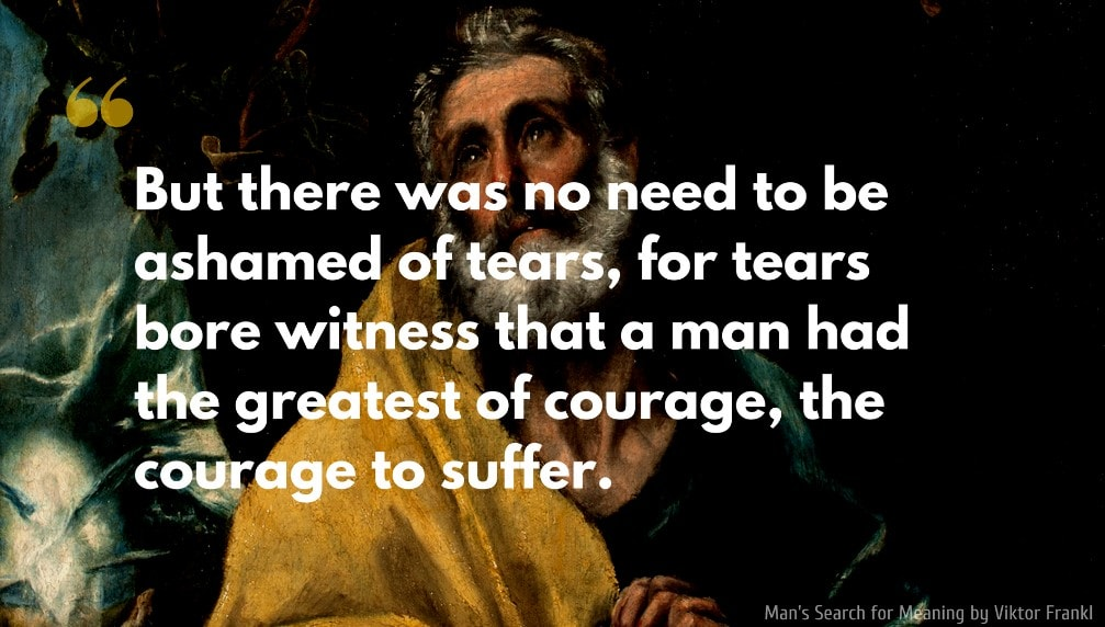 Viktor Frankl Quote: But there was no need to be ashamed of tears, for tears bore witness that a man had the greatest of courage, the courage to suffer.