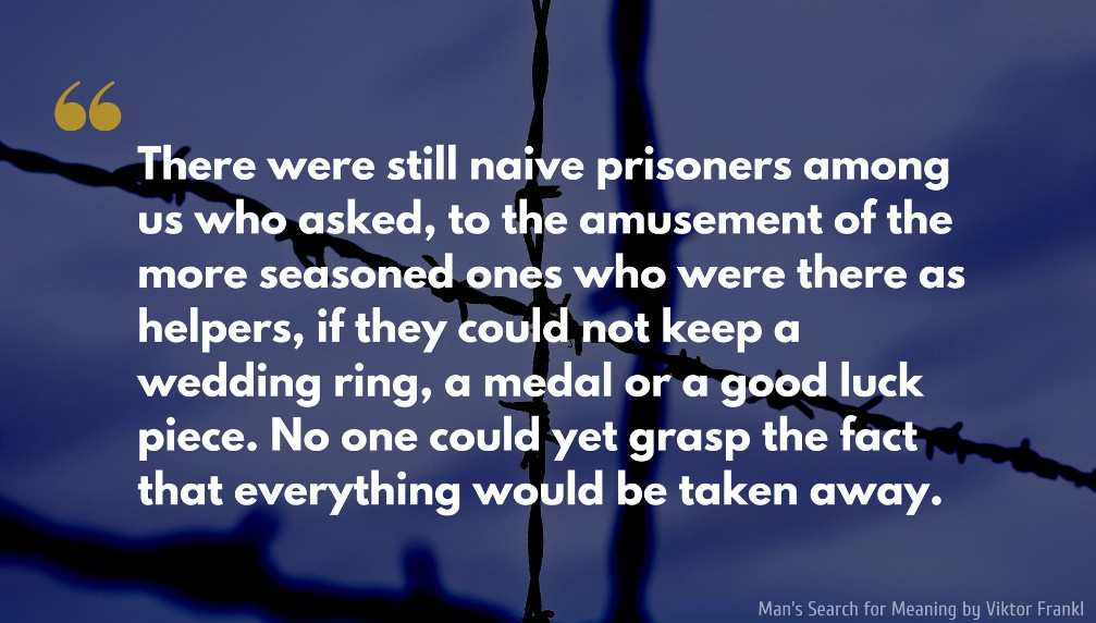 Man's Search for Meaning Quote: There were still naive prisoners among us who asked, to the amusement of the more seasoned ones who were there as helpers, if they could not keep a wedding ring, a medal or a good luck piece. No one could yet grasp the fact that everything would be taken away.