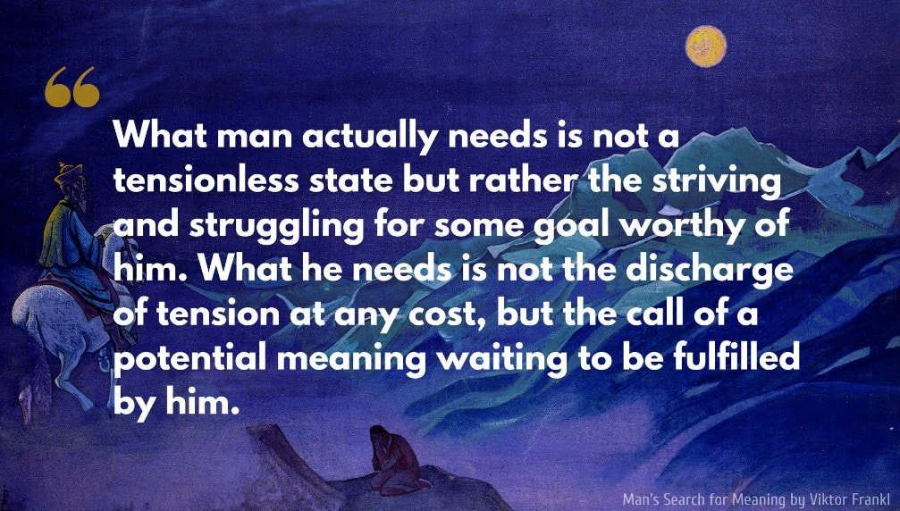 Viktor Frankl Quote: What man actually needs is not a tensionless state but rather the striving and struggling for some goal worthy of him. What he needs is not the discharge of tension at any cost, but the call of a potential meaning waiting to be fulfilled by him..