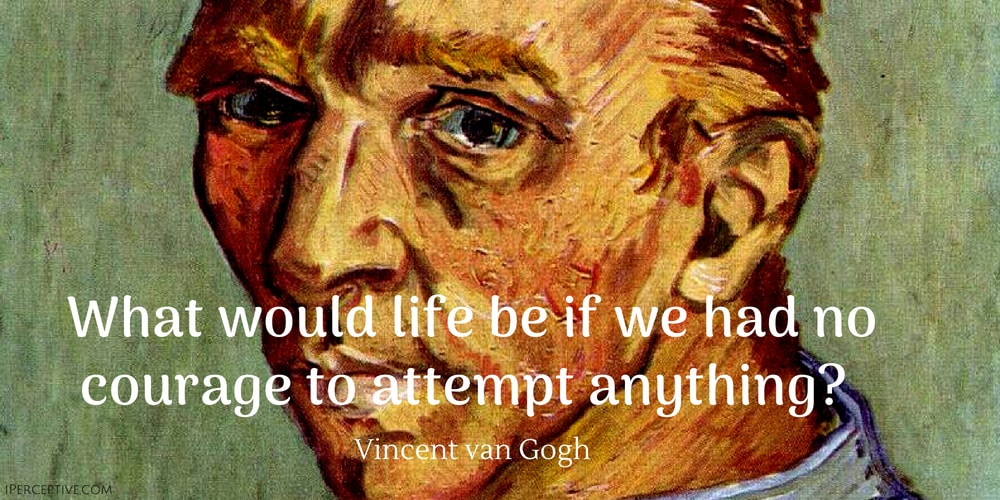 Vincent van Gogh Quote: What would life be if we had no courage to attempt anything
