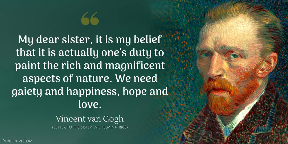 Vincent van Gogh Quote: My dear sister, it is my belief that it is actually one's duty to paint the rich and magnificent aspects of nature. We need gaiety and happiness, hope and love.