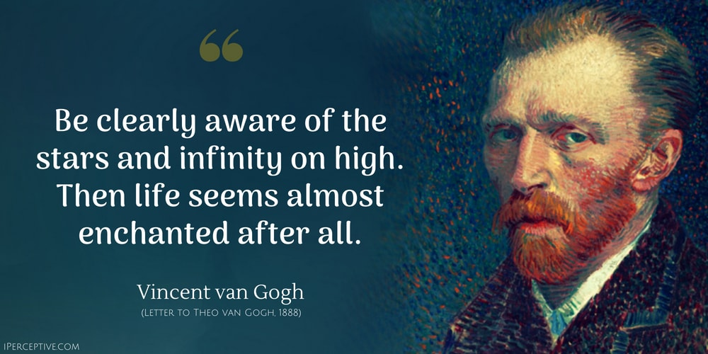 Vincent van Gogh Quote: Be clearly aware of the stars and infinity on high. Then life seems almost enchanted after all.