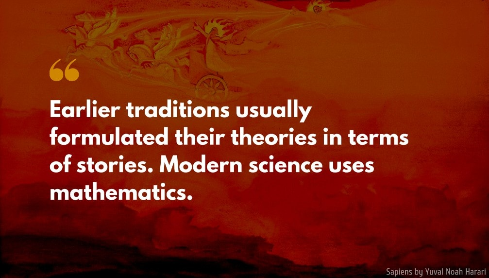 Yuval Noah Harari Quote: Earlier traditions usually formulated their theories in terms of stories. Modern science uses mathematics.
