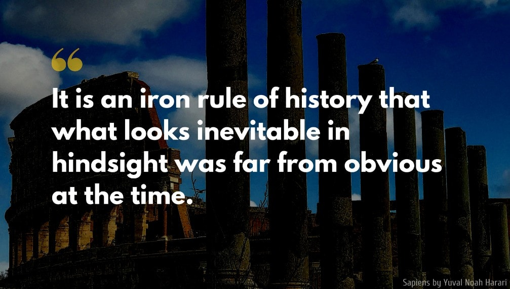 Yuval Noah Harari Quote: It is an iron rule of history that what looks inevitable in hindsight was far from obvious at the time.