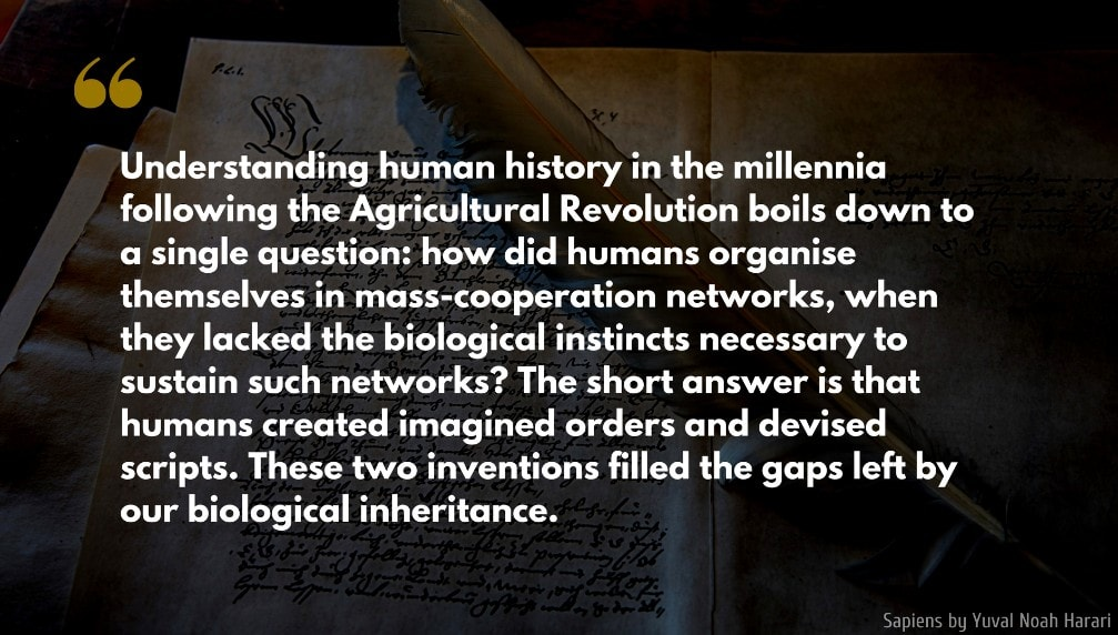 Yuval Noah Harari Quote: Understanding human history in the millennia following the Agricultural Revolution boils down to a single question: how did humans organise themselves in mass-cooperation networks, when they lacked the biological instincts necessary to sustain such networks? The short answer is that humans created imagined orders and devised scripts. These two inventions filled the gaps left by our biological inheritance.