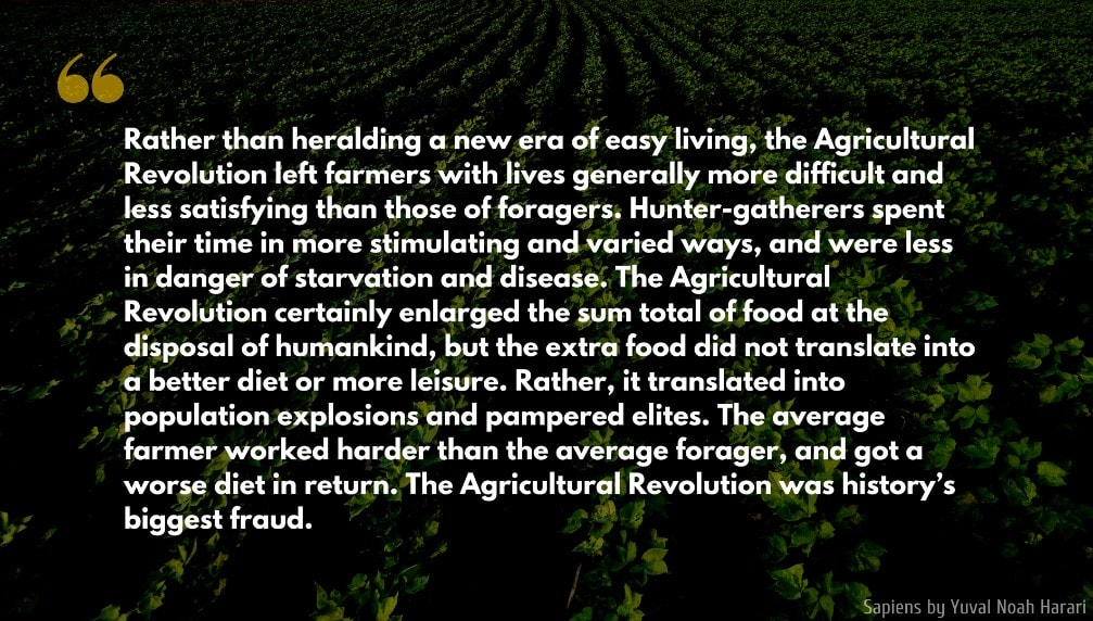 Sapiens: A Brief History of Humankind Quote: Rather than heralding a new era of easy living, the Agricultural Revolution left farmers with lives generally more difficult and less satisfying than those of foragers. Hunter-gatherers spent their time in more stimulating and varied ways...